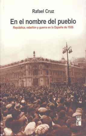 En El Nombre Del Pueblo: Rebelion Y Guerra En La España De 1936 por Rafael Cruz