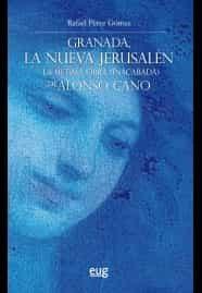 Granada, La Nueva Jerusalen: La Ultima Obra (inacabada) De Alonso Cano por Rafael Perez Gomez