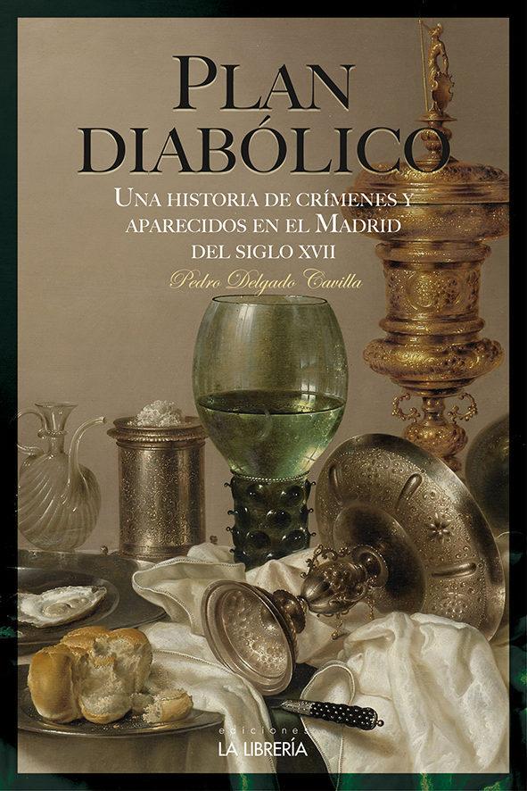 Plan Diabolico. Una Historia De Crimenes Aparecidos En El Madrid Del Siglo Xvii por Pedro Eugenio Delgado Cavilla