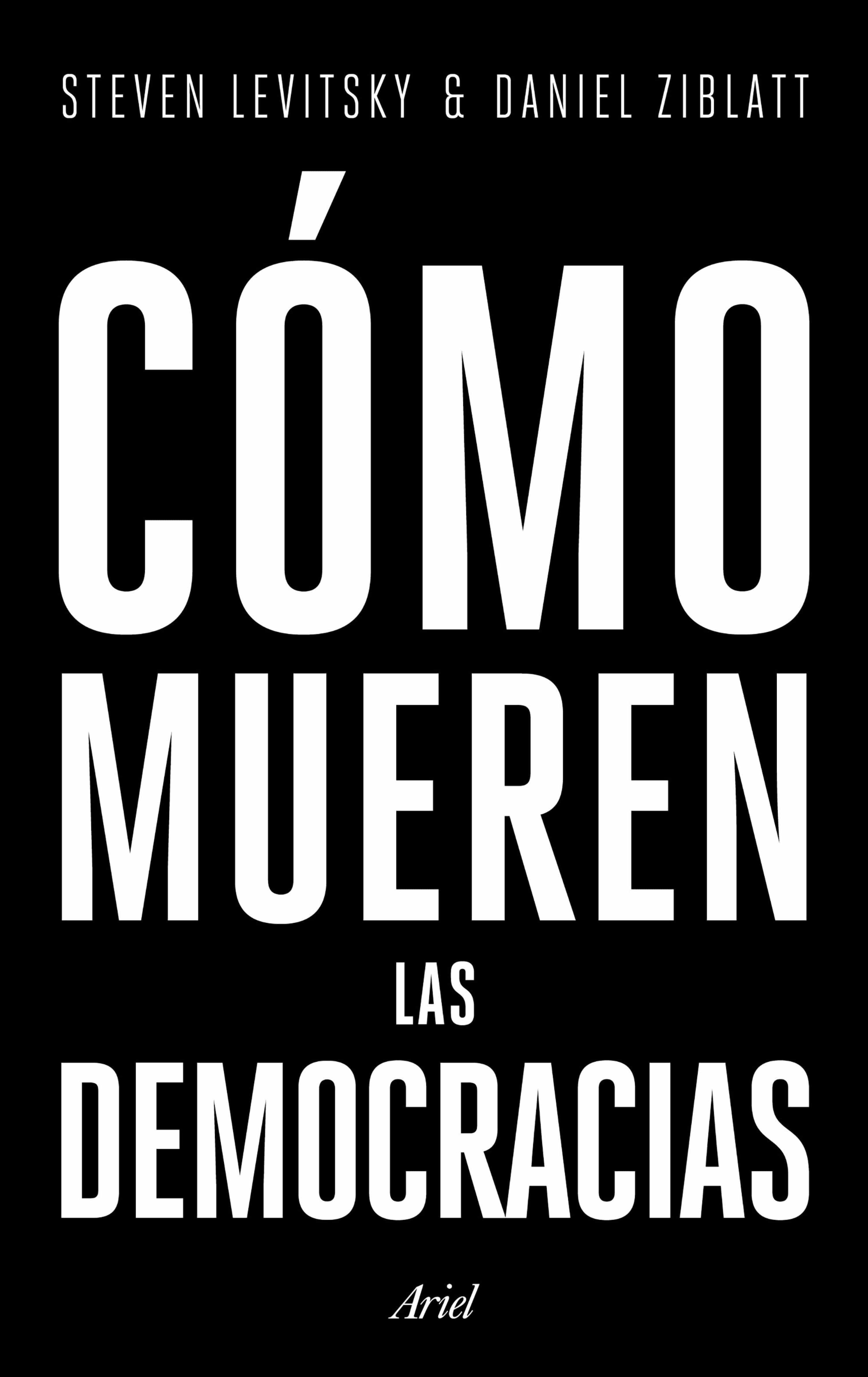 Cómo Mueren Las Democracias   por Steven Levitsky, Daniel Ziblatt