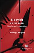 El Sentido De Las Cosas: Filosofia Para La Vida Cotidiana por A. C. Grayling epub