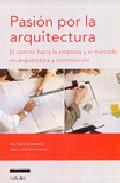 Pasion Por La Arquitectura: El Camino Hacia La Empresa Y El Merca Do En Arquitectura Y Construccion por Carlos A. Savransky