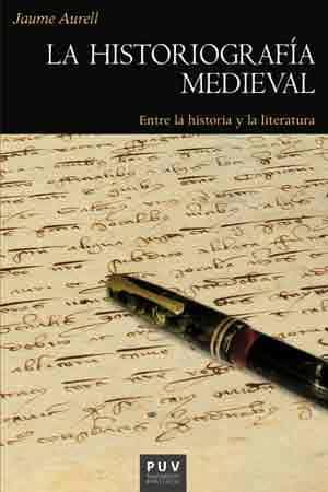 la historiografia medieval: entre la historia y la literatura-jaume aurell cardona-9788437099224