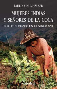 Mujeres Indias Y Señores De La Coca: Potosi Y Cuzco En El Siglo X Vi por Paulina Numhauser epub