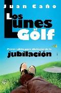 Los Lunes Al Golf: Pistas Sabias Para Disfrutar De La Jubilacion por Juan Caño