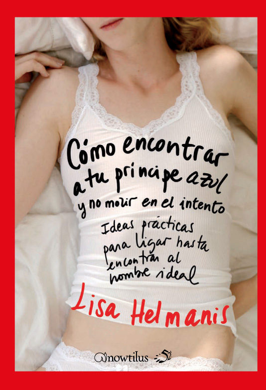 Como Encontrar A Tu Principe Azul Y No Morir En El Intento: Ideas Practicas Para Ligar Hasta Encontrar Al Hombre Ideal por Lisa Helmanis