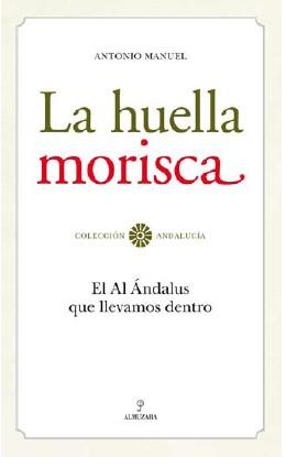 La Huella Morisca: El Al Andalus Que Llevamos Dentro por Antonio Manuel Rodriguez Ramos