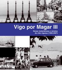 Vigo Por Magar Iii. Novas Instantaneas E Retratos Da Vida Viguesa (1960-2007) por Magar