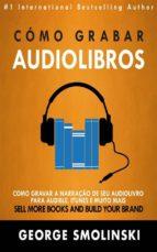 cómo grabar audiolibros (ebook)-george smolinski-9781507179604