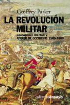 la revolucion militar: innovacion militar y apogeo en occidente, 1500-1800-geoffrey parker-9788420667904