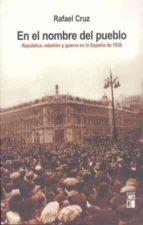 en el nombre del pueblo: rebelion y guerra en la españa de 1936-rafael cruz-9788432312304