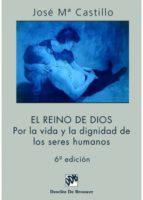 el reino de dios: por la vida y la dignidad de los seres humanos-jose maria castillo-9788433014504