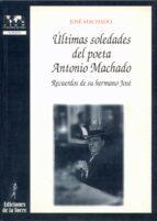 ultimas soledades del poeta antonio machado: recuerdos de su herm-jose machado-9788479602604