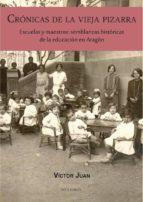 cronicas de la vieja pizarra: escuelas y maestros: semblanzas historicas de la educacion en aragon victor juan borroy 9788494755804