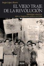 el viejo traje de la revolucion: identidad colectiva, mito y hege monia politica en cuba sergio lopez rivero 9788437068114