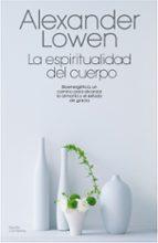 la espiritualidad del cuerpo: bionergetica, un camino para alcanz ar la armonia y el estado de gracia alexander lowen 9788475098814