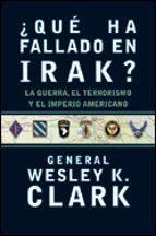¿que ha fallado en irak?: la guerra, el terrorismo y el imperio a mericano wesley k. clark 9788484325314
