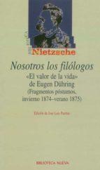 nosotros los filologos: el valor de la vida de eugen dühring (fra gmentos postumos, invierno 1874 verano 1875) friedrich nietzsche 9788497423014