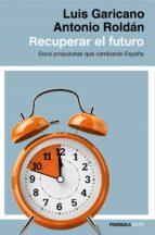 recuperar el futuro: doce propuestas que cambiaran españa-luis garicano-antonio roldan-9788499424514