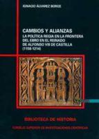 cambios y alianzas. la politica regia en la frontera del ebro en en el reinado de alfonso viii de castilla (1158 1214) ignacio alvarez borge 9788400086824