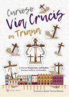 curioso via crucis en triana y otras historias cofrades nunca antes contadas-francisco javier torres gomez-9788417103224