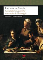 la cena en emaus: contemplar la eucaristia con los ojos de carava ggio-antonio gonzalez paz-9788428817424