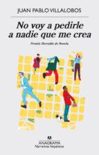 no voy a pedirle a nadie que me crea (premio herralde de novela) juan pablo villalobos 9788433998224