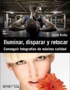 iluminar, disparar y retocar: conseguir fotografias de maxima cal idad-scott kelby-9788441531024