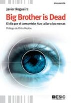 big brother is dead: el dia que el consumidor hizo callar a las m arcas javier regueira 9788473567824