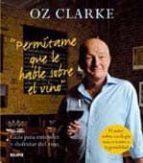 permitame que le hable sobre el vino: guia para entender y disfru tar del vino-oz clarke-9788480768924