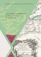 los espacios coloniales en las cronicas de berbería mar martinez gongora 9788484897224