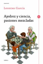 ajedrez y ciencia, pasiones mezcladas leontxo garcia 9788498925524