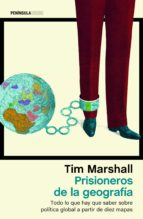 prisioneros de la geografia: todo lo que hay que saber sobre politica global a partir de diez mapas-tim marshall-9788499425924