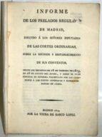 El libro de Informe de los prelados regulares de madrid, dirijido á los señores diputados de las cortes ordinarios, sobre la reunión y restablecimiento de sus conventos, según los decretos de 18 de febrero de 1813 autor ANÓNIMO EPUB!