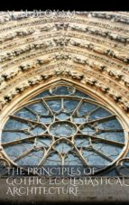 THE PRINCIPLES OF GOTHIC ECCLESIASTICAL ARCHITECTURE