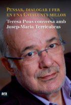 pensar, dialogar i fer en una catalunya millor: teresa pous conve rsa amb josep-maria terricabras-teresa pous-josep maria terricabras-9788415224334