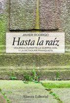 hasta la raiz: violencia durante la guerra civil y la dictadura f ranquista javier rodrigo 9788420648934