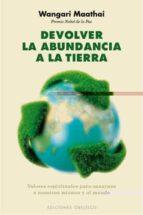 devolver la abundancia a la tierra: valores espirituales para san arnos a nosotros mismos y al mundo-wangari maathai-9788497777834