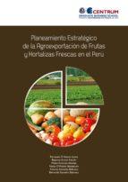 planeamiento estratégico de la agroexportación de frutas y hortalizas frescas en el perú (ebook)-9786124139444
