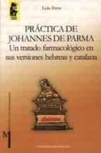 practica de johannes de parma: un tratado farmacologico en sus ve rsiones hebreas y catalana lola ferre 9788433829344