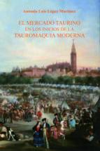 El libro de Mercado taurino en los inicios de la tauromaquia moderna autor A. L. LOPEZ MARTINEZ PDF!
