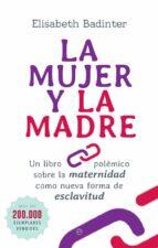la mujer y la madre: un libro polemico sobre la maternidad como nueva forma de esclavitud-elisabeth badinter-9788491640844