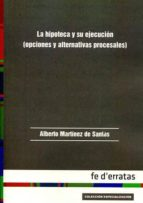 la hipoteca y su ejecucion (opciones y alternativas procesales)-alberto martinez de santos-9788415890454
