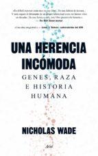 El libro de Una herencia incomoda: genes, raza e historia humana autor NICHOLAS WADE EPUB!