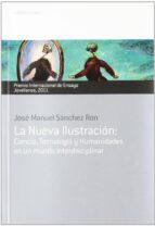 la nueva ilustracion: ciencia, tecnologia y humanidades en un mun do interdisciplinar (xvii premio internacional de ensayo jovellanos) jose manuel sanchez ron 9788484596554