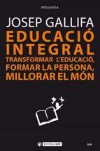 educació integral. transformar l educació, formar la persona, millorar el món-josep gallifa-9788491802754