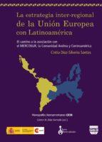 la estrategia inter-regional de la union europea con latinoameric a: el camino a la asociacion con el mercosur, la comunidad andina y centroamerica-cintia santos diaz-silveira-9788492751754