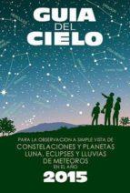 guia del cielo 2015. para la observación a simple vista de conste laciones y planetas, luna, eclipses y lluvias de meteoros enrique velasco 9788493853754