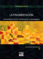 la fragmentacion: categoria estetica y artistica de la modernidad-sonia mauricio subirana-9788494778254