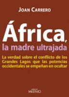 africa la madre ultrajada: la verdad sobre el conflicto de los gr andes lagos que las potencias occidentales se empeñan en ocultar joan carrero 9788497433754